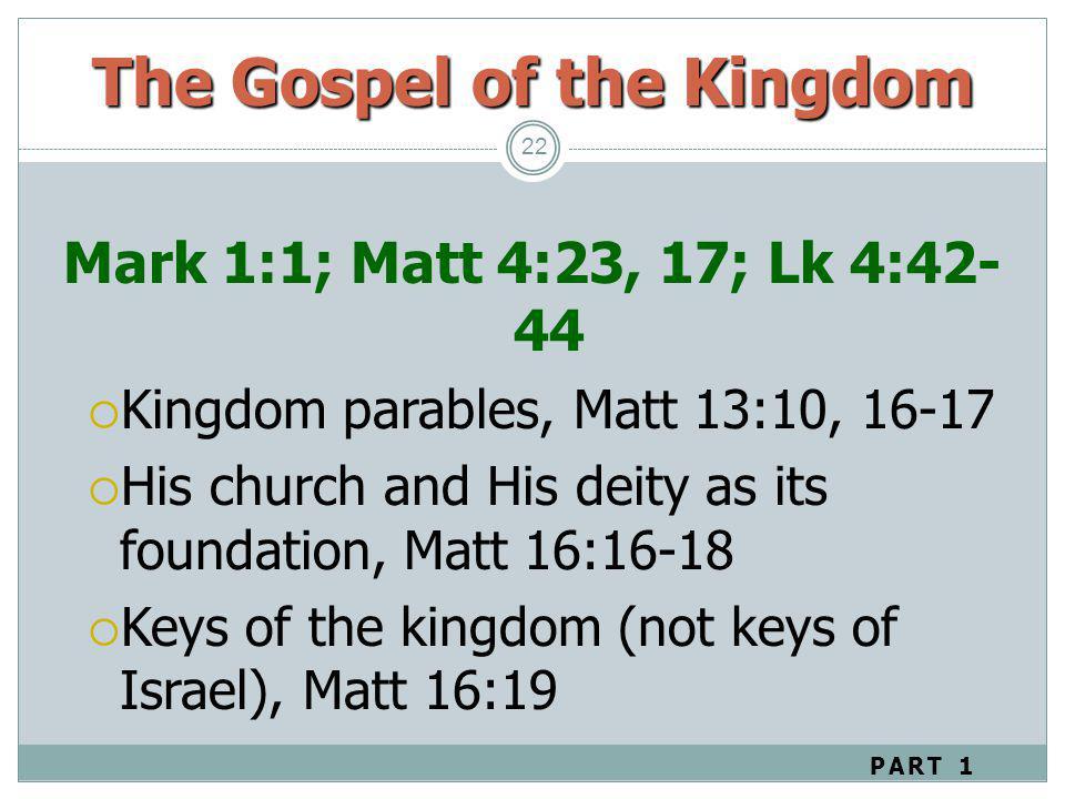 The Gospel of the Kingdom 22 Mark 1:1; Matt 4:23, 17; Lk 4:42- 44 Kingdom parables, Matt 13:10, 16-17 His church and His deity as its foundation, Matt