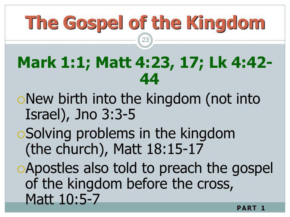 23 Mark 1:1; Matt 4:23, 17; Lk 4:42- 44 New birth into the kingdom (not into Israel), Jno 3:3-5 Solving problems in the kingdom (the church), Matt 18: