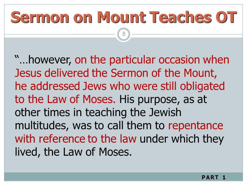 Sermon on Mount Teaches OT 5 …however, on the particular occasion when Jesus delivered the Sermon of the Mount, he addressed Jews who were still oblig