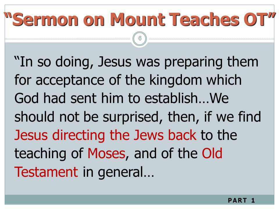 Sermon on Mount Teaches OT 6 In so doing, Jesus was preparing them for acceptance of the kingdom which God had sent him to establish…We should not be