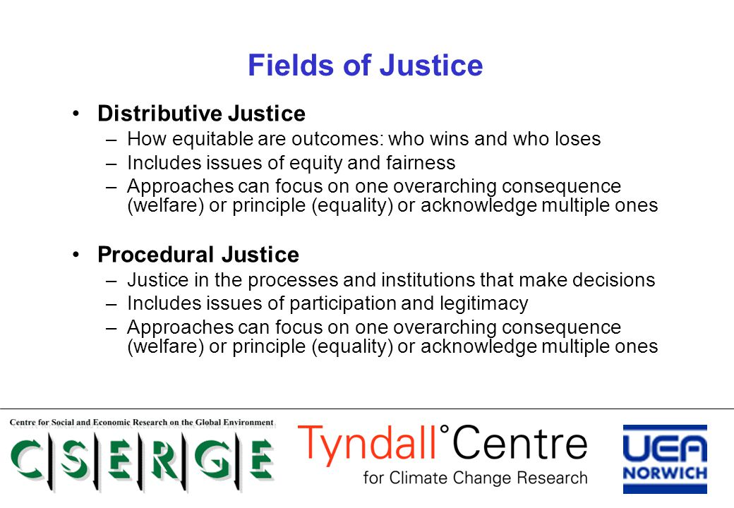 Fields of Justice Distributive Justice –How equitable are outcomes: who wins and who loses –Includes issues of equity and fairness –Approaches can foc