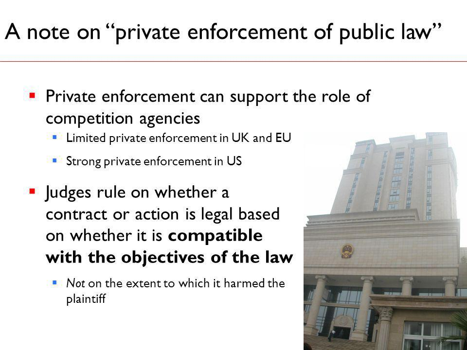 A note on private enforcement of public law 7 Limited private enforcement in UK and EU Strong private enforcement in US Judges rule on whether a contract or action is legal based on whether it is compatible with the objectives of the law Not on the extent to which it harmed the plaintiff Private enforcement can support the role of competition agencies