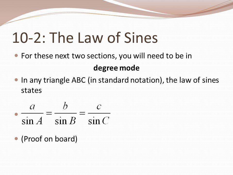 10-2: The Law of Sines For these next two sections, you will need to be in degree mode In any triangle ABC (in standard notation), the law of sines st