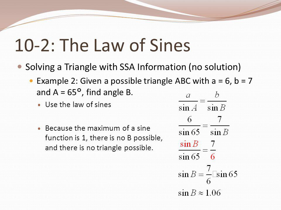 10-2: The Law of Sines Solving a Triangle with SSA Information (no solution) Example 2: Given a possible triangle ABC with a = 6, b = 7 and A = 65 °,