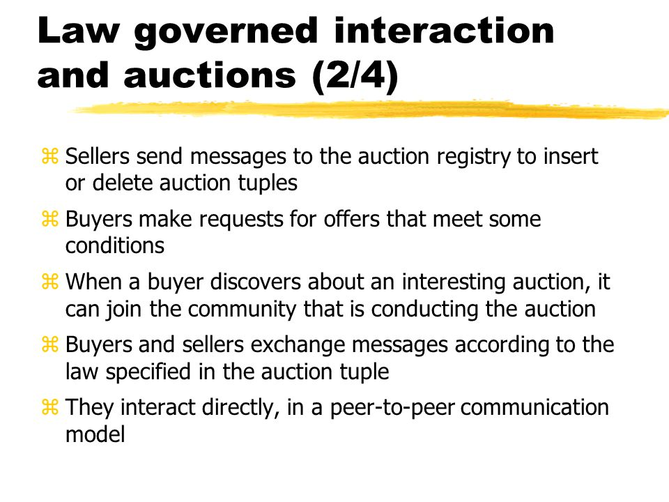 Law governed interaction and auctions (2/4) zSellers send messages to the auction registry to insert or delete auction tuples zBuyers make requests for offers that meet some conditions zWhen a buyer discovers about an interesting auction, it can join the community that is conducting the auction zBuyers and sellers exchange messages according to the law specified in the auction tuple zThey interact directly, in a peer-to-peer communication model