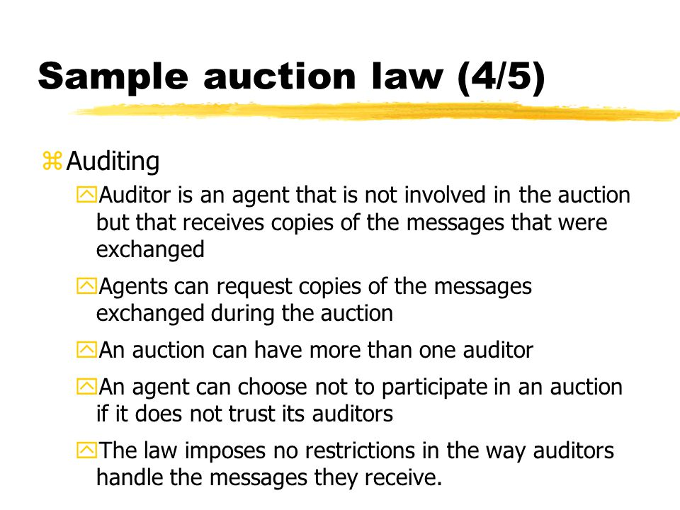 Sample auction law (4/5) zAuditing yAuditor is an agent that is not involved in the auction but that receives copies of the messages that were exchang