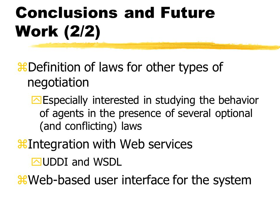 Conclusions and Future Work (2/2) zDefinition of laws for other types of negotiation yEspecially interested in studying the behavior of agents in the presence of several optional (and conflicting) laws zIntegration with Web services yUDDI and WSDL zWeb-based user interface for the system