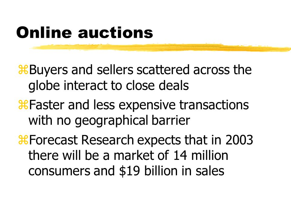 Online auctions zBuyers and sellers scattered across the globe interact to close deals zFaster and less expensive transactions with no geographical barrier zForecast Research expects that in 2003 there will be a market of 14 million consumers and $19 billion in sales