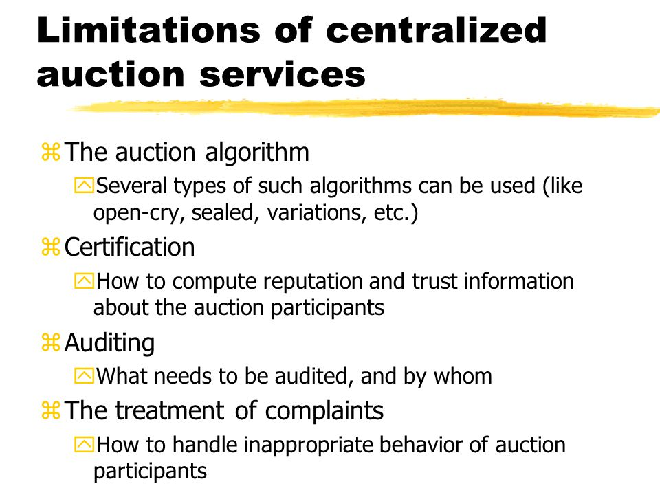 Limitations of centralized auction services zThe auction algorithm ySeveral types of such algorithms can be used (like open-cry, sealed, variations, etc.) zCertification yHow to compute reputation and trust information about the auction participants zAuditing yWhat needs to be audited, and by whom zThe treatment of complaints yHow to handle inappropriate behavior of auction participants