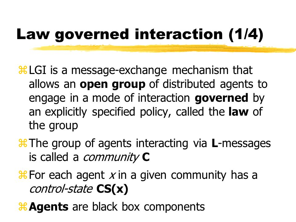 Law governed interaction (1/4) zLGI is a message-exchange mechanism that allows an open group of distributed agents to engage in a mode of interaction governed by an explicitly specified policy, called the law of the group zThe group of agents interacting via L-messages is called a community C zFor each agent x in a given community has a control-state CS(x) zAgents are black box components