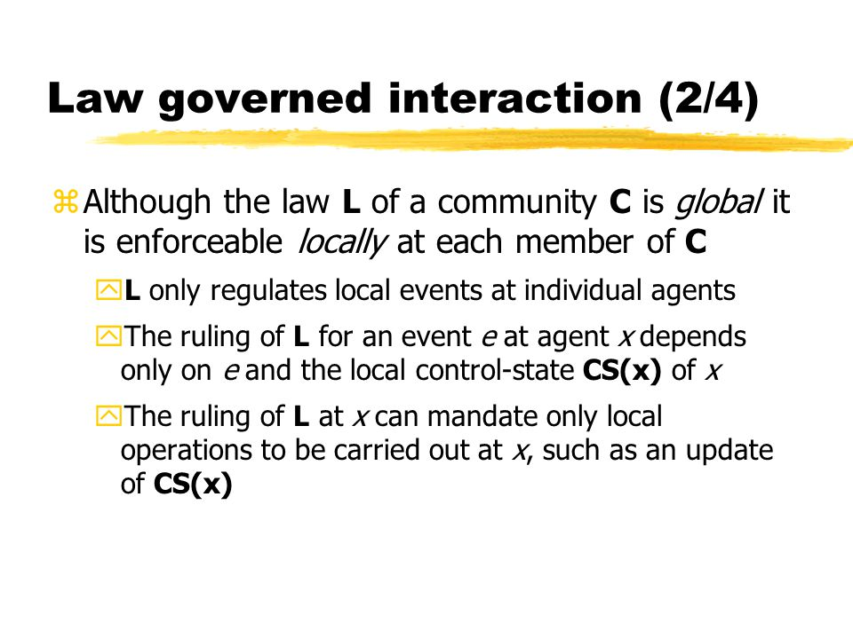 Law governed interaction (2/4) zAlthough the law L of a community C is global it is enforceable locally at each member of C yL only regulates local events at individual agents yThe ruling of L for an event e at agent x depends only on e and the local control-state CS(x) of x yThe ruling of L at x can mandate only local operations to be carried out at x, such as an update of CS(x)