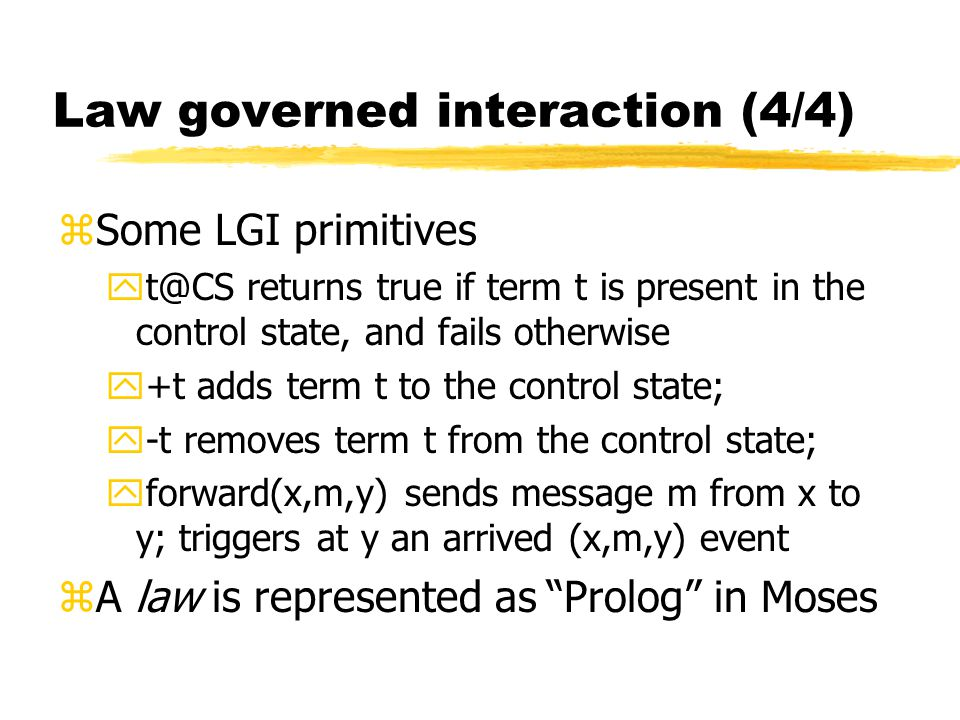 Law governed interaction (4/4) zSome LGI primitives yt@CS returns true if term t is present in the control state, and fails otherwise y+t adds term t