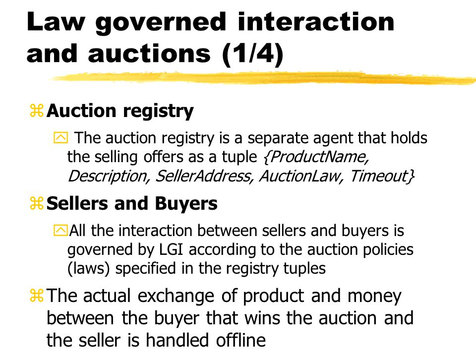 Law governed interaction and auctions (1/4) zAuction registry y The auction registry is a separate agent that holds the selling offers as a tuple {ProductName, Description, SellerAddress, AuctionLaw, Timeout} zSellers and Buyers yAll the interaction between sellers and buyers is governed by LGI according to the auction policies (laws) specified in the registry tuples zThe actual exchange of product and money between the buyer that wins the auction and the seller is handled offline