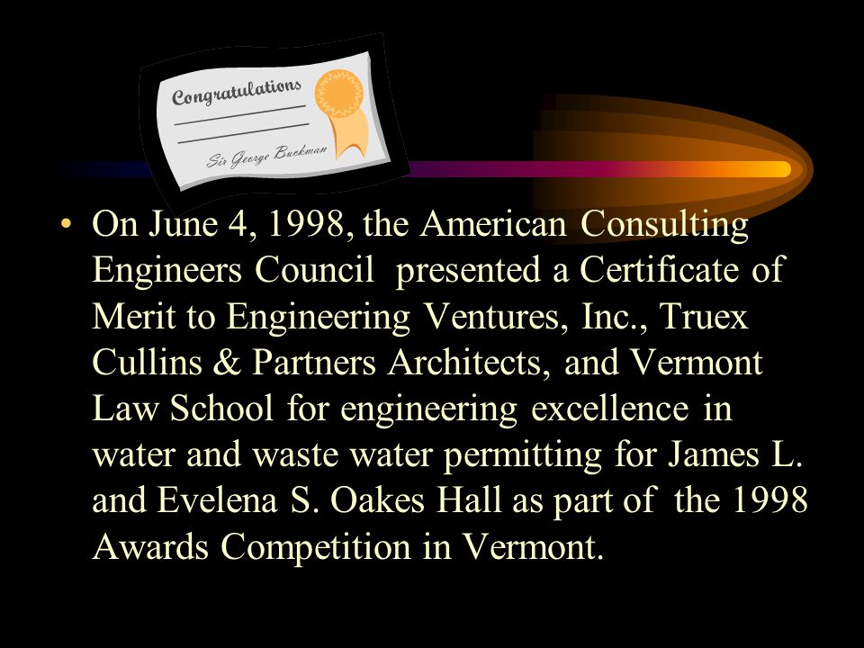 On November 29, 1999, Vermont Governor Howard Dean, M.D., presented Vermont Law School and Truex Cullins & Partners Architects of Burlington, VT, the Vermont Governors Awards for Excellence in Pollution Prevention for James L.
