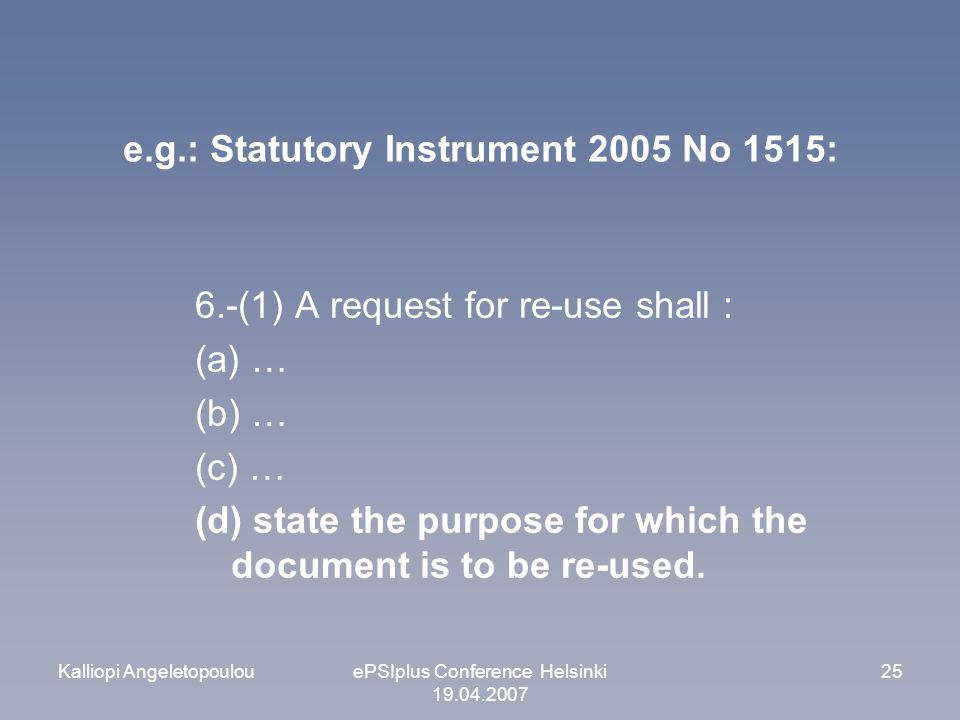 Kalliopi AngeletopoulouePSIplus Conference Helsinki 19.04.2007 25 e.g.: Statutory Instrument 2005 No 1515: 6.-(1) A request for re-use shall : (a) … (b) … (c) … (d) state the purpose for which the document is to be re-used.