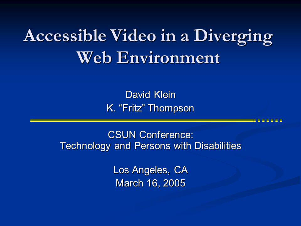 Accessible Video in a Diverging Web Environment CSUN Conference: Technology and Persons with Disabilities Los Angeles, CA March 16, 2005 David Klein K