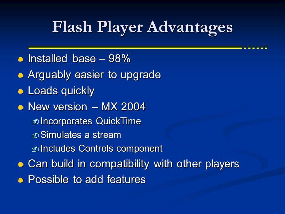 Flash Player Advantages Installed base – 98% Installed base – 98% Arguably easier to upgrade Arguably easier to upgrade Loads quickly Loads quickly New version – MX 2004 New version – MX 2004 Incorporates QuickTime Incorporates QuickTime Simulates a stream Simulates a stream Includes Controls component Includes Controls component Can build in compatibility with other players Can build in compatibility with other players Possible to add features Possible to add features