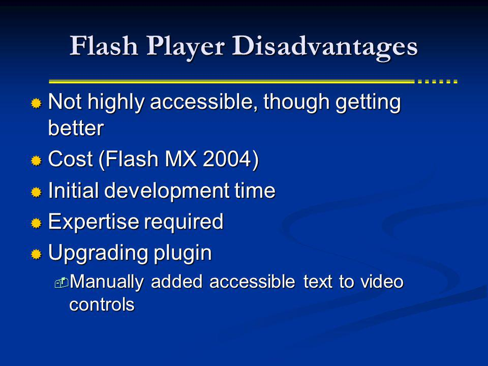 Flash Player Disadvantages Not highly accessible, though getting better Not highly accessible, though getting better Cost (Flash MX 2004) Cost (Flash MX 2004) Initial development time Initial development time Expertise required Expertise required Upgrading plugin Upgrading plugin Manually added accessible text to video controls Manually added accessible text to video controls