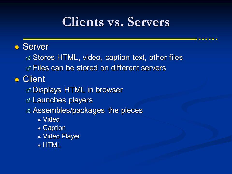 Clients vs. Servers Server Server Stores HTML, video, caption text, other files Stores HTML, video, caption text, other files Files can be stored on d