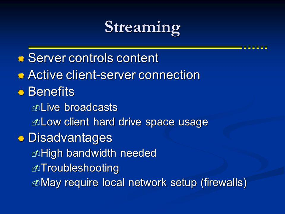 Streaming Server controls content Server controls content Active client-server connection Active client-server connection Benefits Benefits Live broadcasts Live broadcasts Low client hard drive space usage Low client hard drive space usage Disadvantages Disadvantages High bandwidth needed High bandwidth needed Troubleshooting Troubleshooting May require local network setup (firewalls) May require local network setup (firewalls)