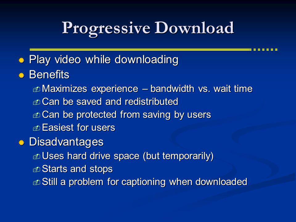Progressive Download Play video while downloading Play video while downloading Benefits Benefits Maximizes experience – bandwidth vs. wait time Maximi