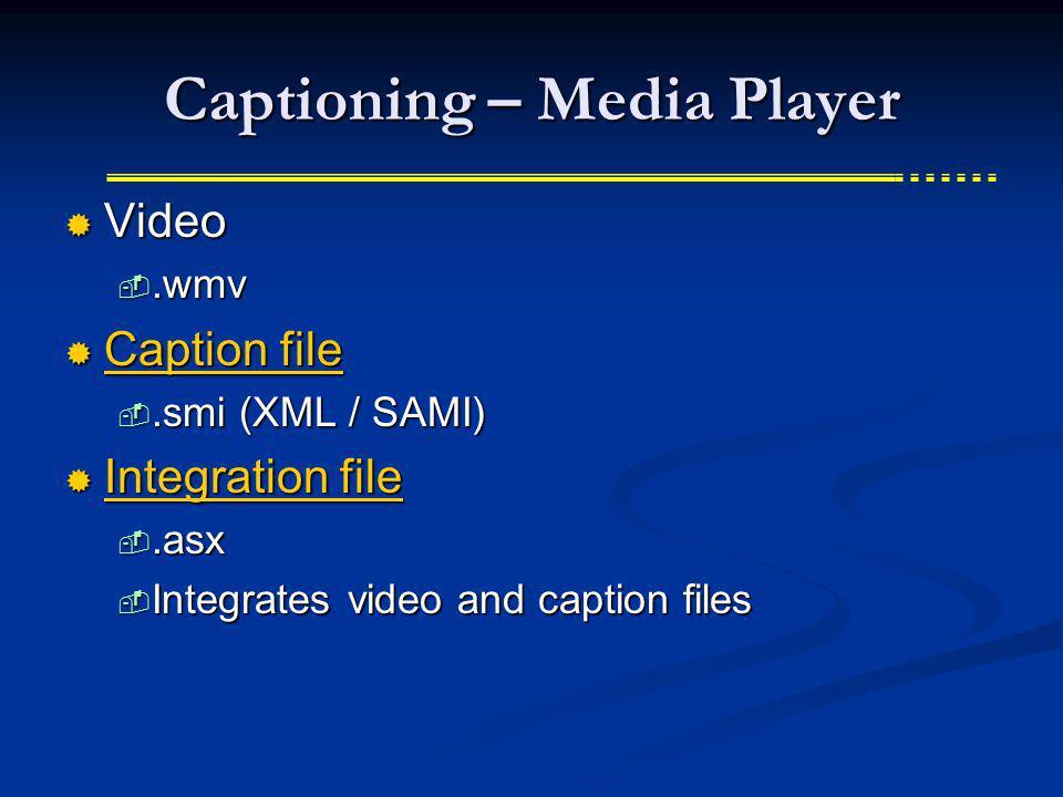 Captioning – Media Player Video Video.wmv.wmv Caption file Caption file Caption file Caption file.smi (XML / SAMI).smi (XML / SAMI) Integration file I