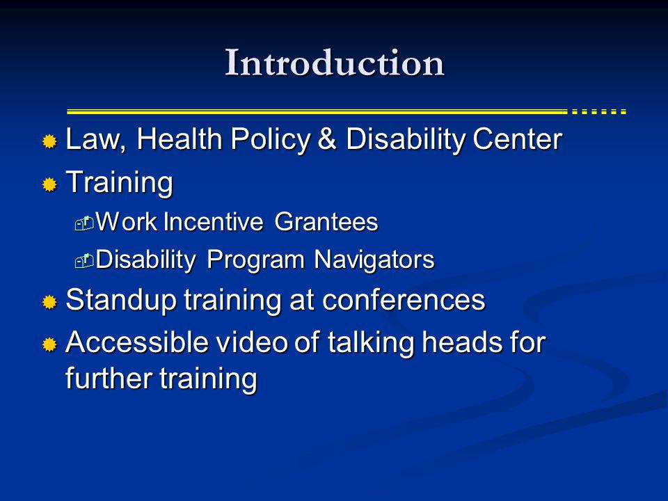 Introduction Law, Health Policy & Disability Center Law, Health Policy & Disability Center Training Training Work Incentive Grantees Work Incentive Grantees Disability Program Navigators Disability Program Navigators Standup training at conferences Standup training at conferences Accessible video of talking heads for further training Accessible video of talking heads for further training