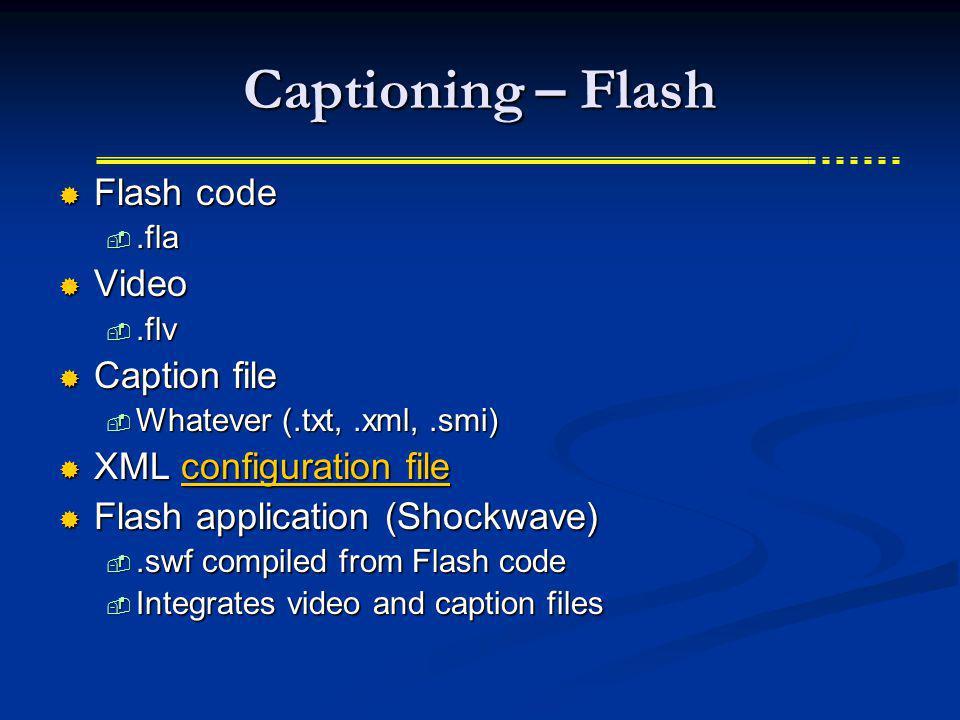 Captioning – Flash Flash code Flash code.fla.fla Video Video.flv.flv Caption file Caption file Whatever (.txt,.xml,.smi) Whatever (.txt,.xml,.smi) XML