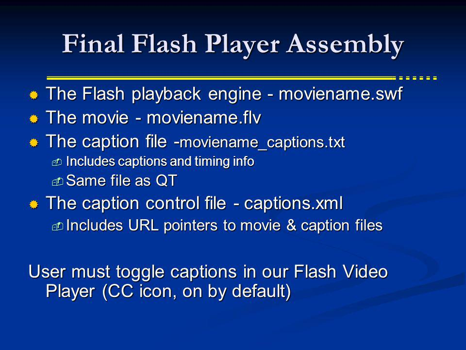 Final Flash Player Assembly The Flash playback engine - moviename.swf The Flash playback engine - moviename.swf The movie - moviename.flv The movie - moviename.flv The caption file - moviename_captions.txt The caption file - moviename_captions.txt Includes captions and timing info Includes captions and timing info Same file as QT Same file as QT The caption control file - captions.xml The caption control file - captions.xml Includes URL pointers to movie & caption files Includes URL pointers to movie & caption files User must toggle captions in our Flash Video Player (CC icon, on by default)