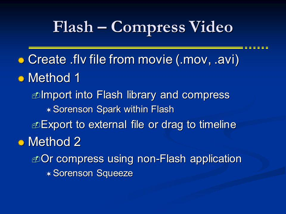 Flash – Compress Video Create.flv file from movie (.mov,.avi) Create.flv file from movie (.mov,.avi) Method 1 Method 1 Import into Flash library and compress Import into Flash library and compress Sorenson Spark within Flash Sorenson Spark within Flash Export to external file or drag to timeline Export to external file or drag to timeline Method 2 Method 2 Or compress using non-Flash application Or compress using non-Flash application Sorenson Squeeze Sorenson Squeeze