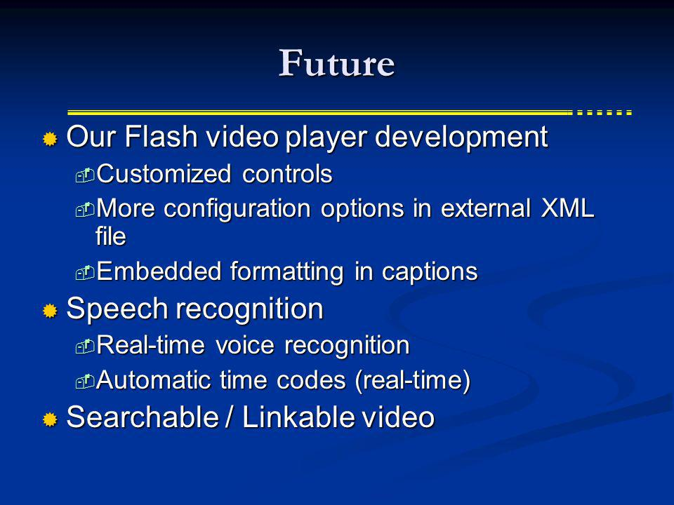 Future Our Flash video player development Our Flash video player development Customized controls Customized controls More configuration options in external XML file More configuration options in external XML file Embedded formatting in captions Embedded formatting in captions Speech recognition Speech recognition Real-time voice recognition Real-time voice recognition Automatic time codes (real-time) Automatic time codes (real-time) Searchable / Linkable video Searchable / Linkable video