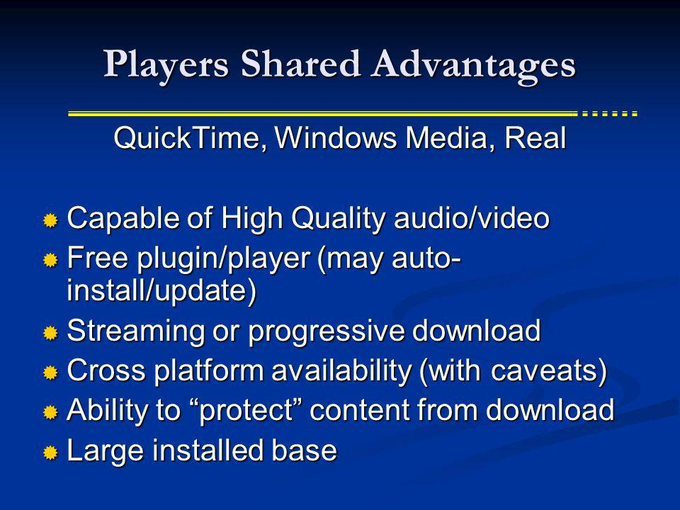 Players Shared Advantages QuickTime, Windows Media, Real Capable of High Quality audio/video Capable of High Quality audio/video Free plugin/player (may auto- install/update) Free plugin/player (may auto- install/update) Streaming or progressive download Streaming or progressive download Cross platform availability (with caveats) Cross platform availability (with caveats) Ability to protect content from download Ability to protect content from download Large installed base Large installed base