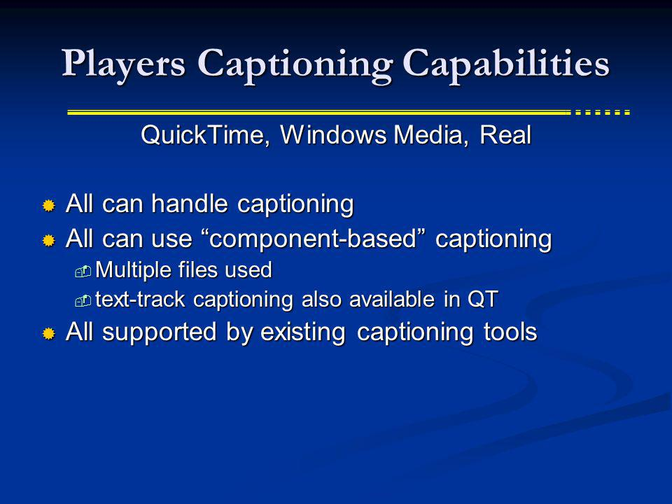 Players Captioning Capabilities QuickTime, Windows Media, Real All can handle captioning All can handle captioning All can use component-based caption