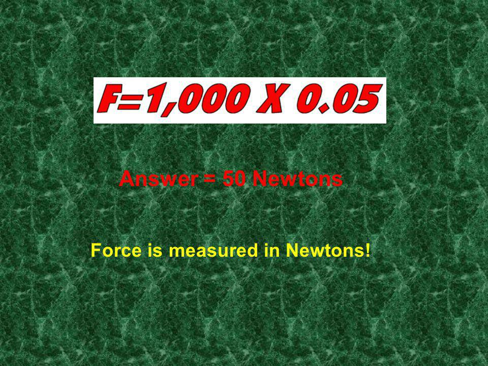 Answer = 50 Newtons Force is measured in Newtons!