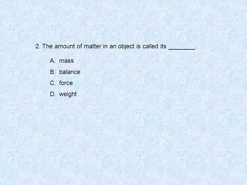 2. The amount of matter in an object is called its ________. A.mass B.balance C.force D.weight