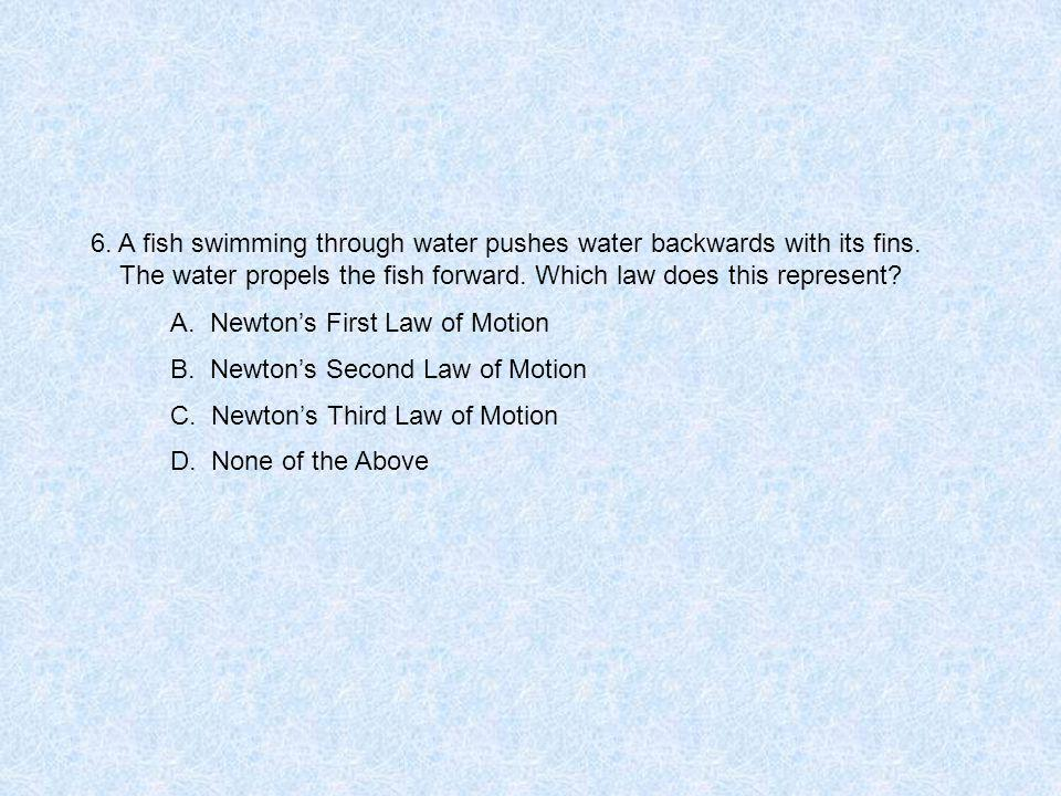 6.A fish swimming through water pushes water backwards with its fins.