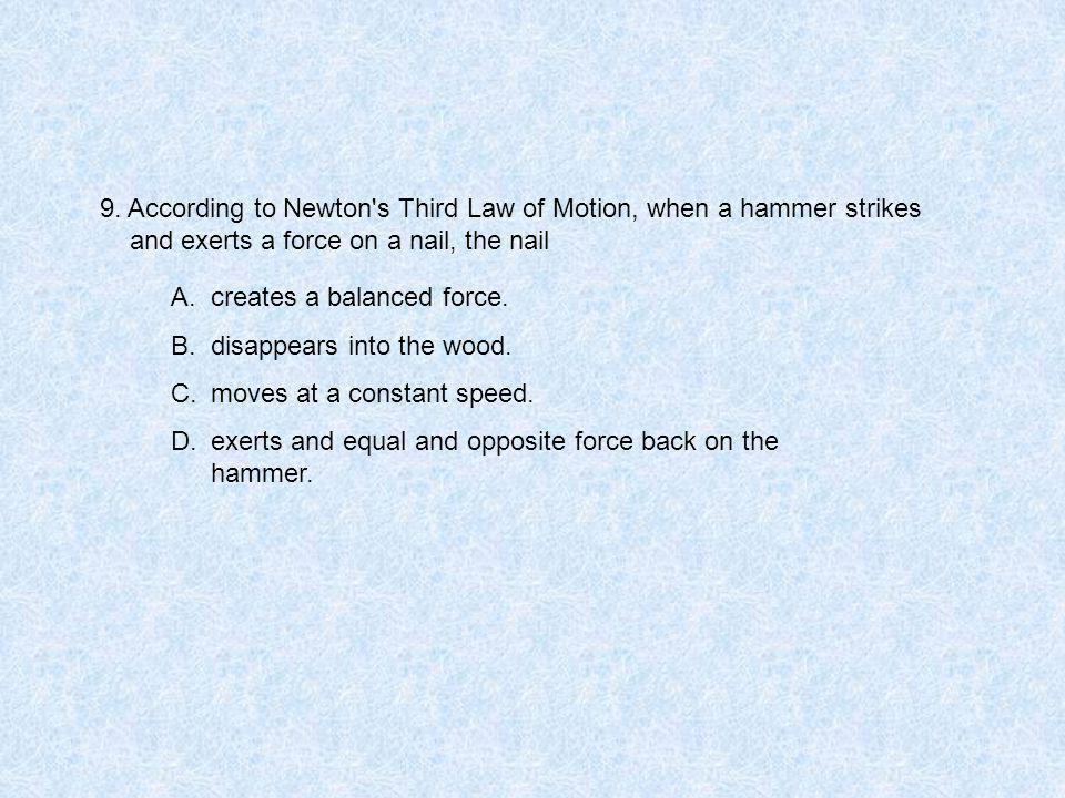 9. According to Newton's Third Law of Motion, when a hammer strikes and exerts a force on a nail, the nail A.creates a balanced force. B.disappears in