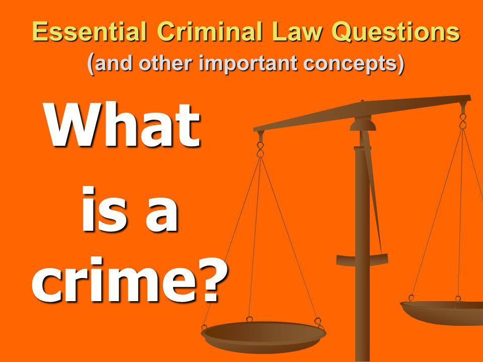 Essential Criminal Law Questions ( and other important concepts) What is a crime?