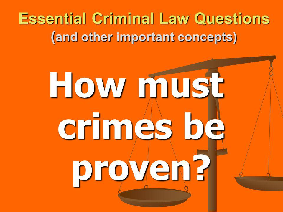 Essential Criminal Law Questions ( and other important concepts) How must crimes be proven?