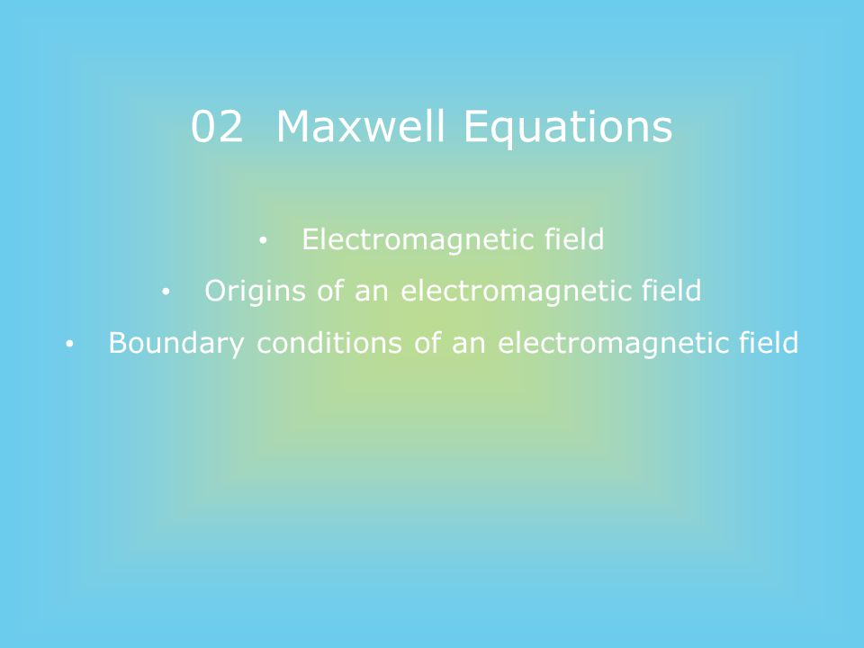 02 Maxwell Equations Electromagnetic field Origins of an electromagnetic field Boundary conditions of an electromagnetic field
