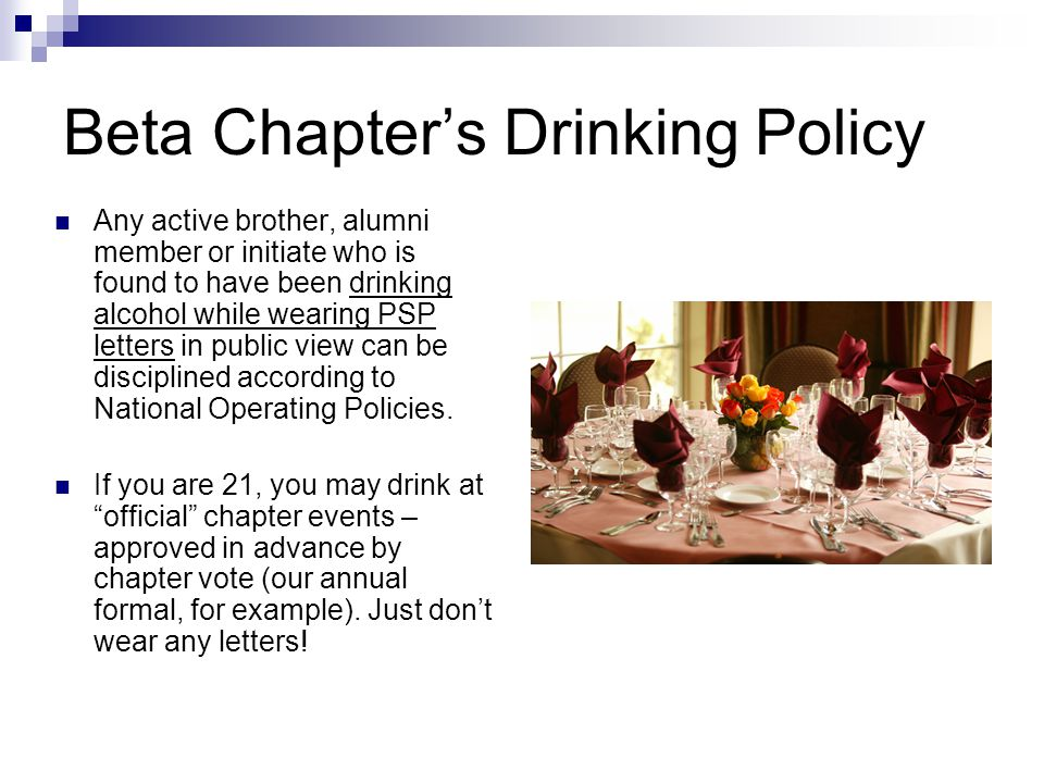 Beta Chapters Drinking Policy Any active brother, alumni member or initiate who is found to have been drinking alcohol while wearing PSP letters in public view can be disciplined according to National Operating Policies.