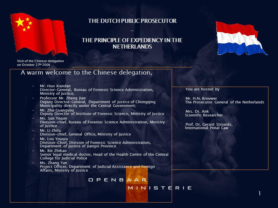 THE DUTCH PUBLIC PROSECUTOR - THE PRINCIPLE OF EXPEDIENCY IN THE NETHERLANDS Visit of the Chinese delegation on October 27 th 2006 1 A warm welcome to