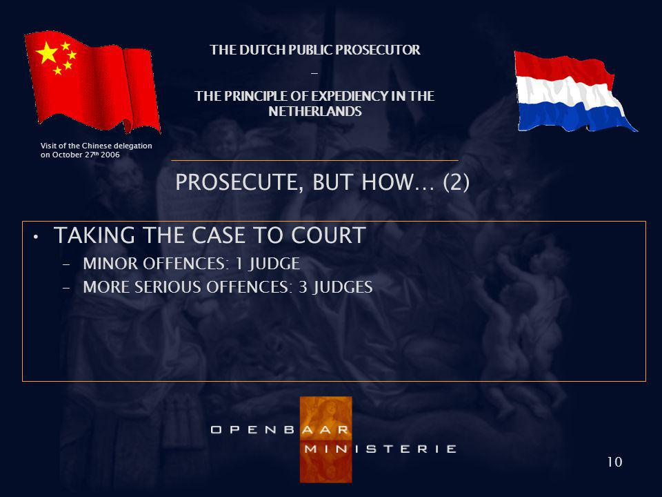 THE DUTCH PUBLIC PROSECUTOR - THE PRINCIPLE OF EXPEDIENCY IN THE NETHERLANDS Visit of the Chinese delegation on October 27 th 2006 10 PROSECUTE, BUT H