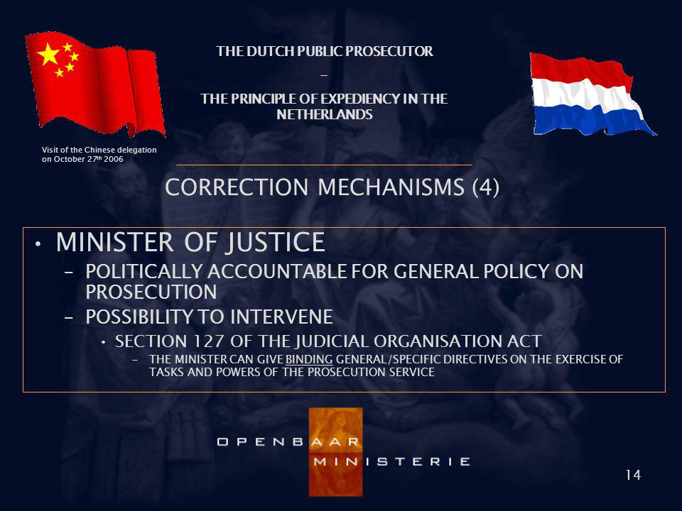 THE DUTCH PUBLIC PROSECUTOR - THE PRINCIPLE OF EXPEDIENCY IN THE NETHERLANDS Visit of the Chinese delegation on October 27 th 2006 14 CORRECTION MECHA