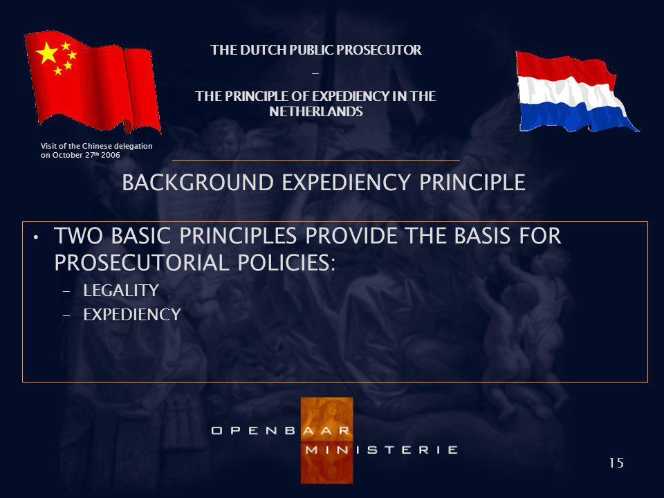 THE DUTCH PUBLIC PROSECUTOR - THE PRINCIPLE OF EXPEDIENCY IN THE NETHERLANDS Visit of the Chinese delegation on October 27 th 2006 15 BACKGROUND EXPED