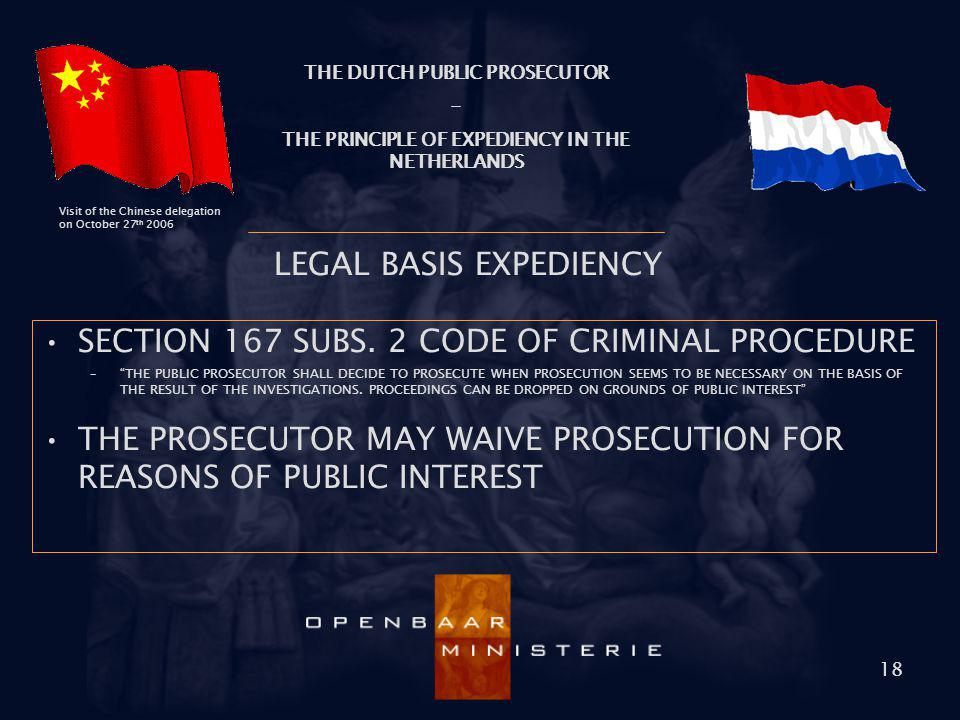 THE DUTCH PUBLIC PROSECUTOR - THE PRINCIPLE OF EXPEDIENCY IN THE NETHERLANDS Visit of the Chinese delegation on October 27 th 2006 18 LEGAL BASIS EXPE