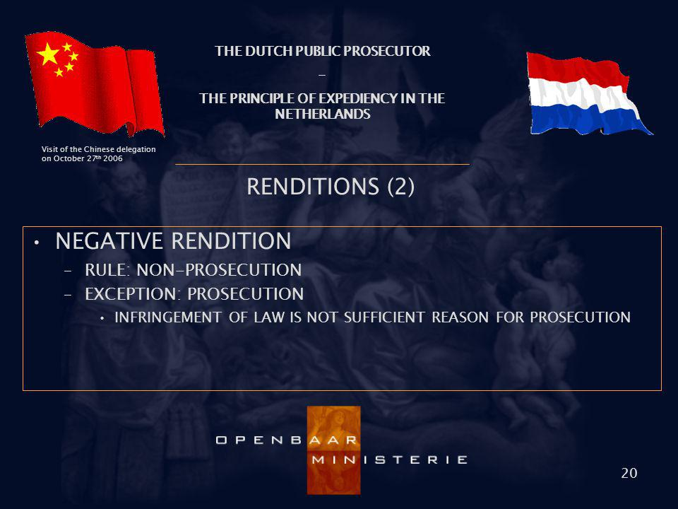 THE DUTCH PUBLIC PROSECUTOR - THE PRINCIPLE OF EXPEDIENCY IN THE NETHERLANDS Visit of the Chinese delegation on October 27 th 2006 20 RENDITIONS (2) N
