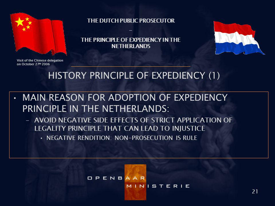 THE DUTCH PUBLIC PROSECUTOR - THE PRINCIPLE OF EXPEDIENCY IN THE NETHERLANDS Visit of the Chinese delegation on October 27 th 2006 21 HISTORY PRINCIPL