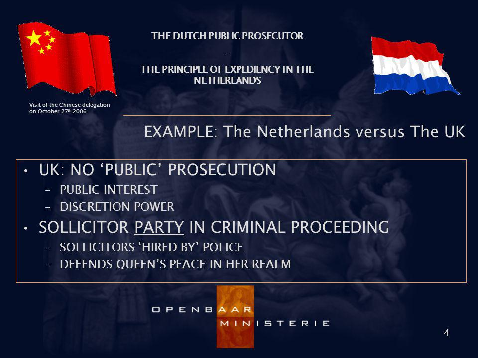 THE DUTCH PUBLIC PROSECUTOR - THE PRINCIPLE OF EXPEDIENCY IN THE NETHERLANDS Visit of the Chinese delegation on October 27 th 2006 4 EXAMPLE: The Neth