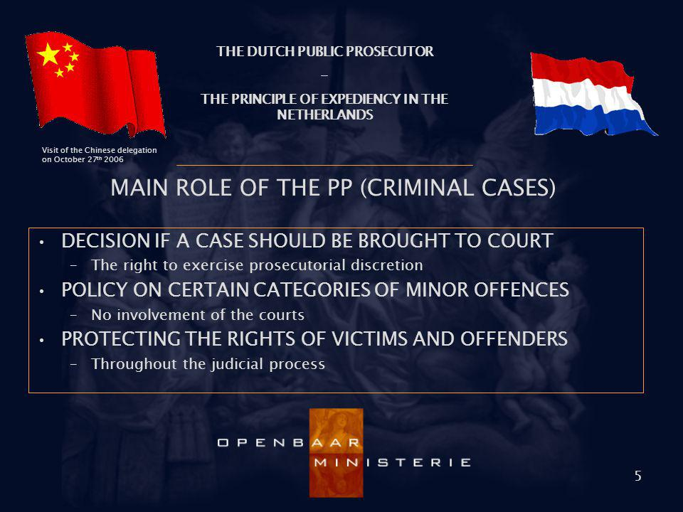 THE DUTCH PUBLIC PROSECUTOR - THE PRINCIPLE OF EXPEDIENCY IN THE NETHERLANDS Visit of the Chinese delegation on October 27 th 2006 5 MAIN ROLE OF THE